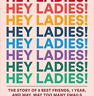 Book Review: Hey Ladies!: The Story of 8 Best Friends, 1 Year, and Way, Way Too Many Emails by Caroline Moss and Michelle Markowitz